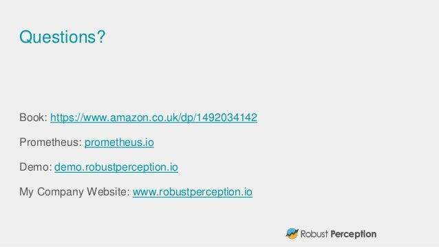 Questions? Book: https://www.amazon.co.uk/dp/1492034142 Prometheus: prometheus.io Demo: demo.robustperception.io My Compan...
