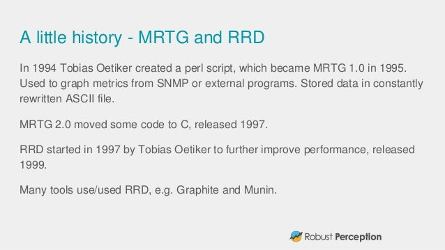 A little history - MRTG and RRD In 1994 Tobias Oetiker created a perl script, which became MRTG 1.0 in 1995. Used to graph...