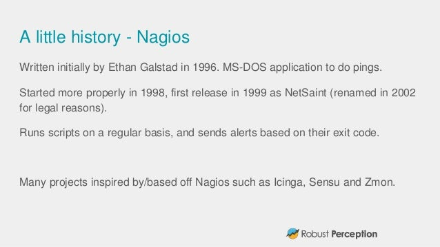 A little history - Nagios Written initially by Ethan Galstad in 1996. MS-DOS application to do pings. Started more properl...