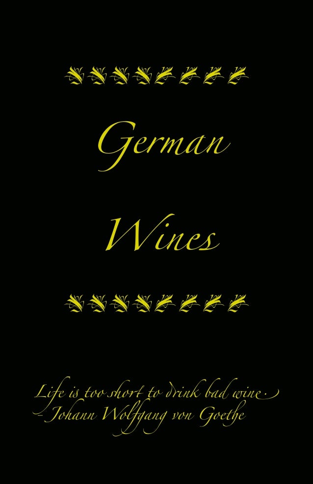 "Life ! too ""o# to $ink bad win% - Johann Wolfgang von Goe&e  German Wines "