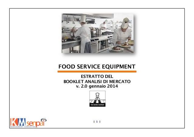 FOOD SERVICE EQUIPMENT ESTRATTO DEL  BOOKLET ANALISI DI MERCATO v. 2.0 gennaio 2014  ‖ 1 ‖  Le informazioni contenute nel...