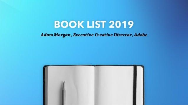 BOOK LIST 2019 Adam Morgan, Executive Creative Director, Adobe