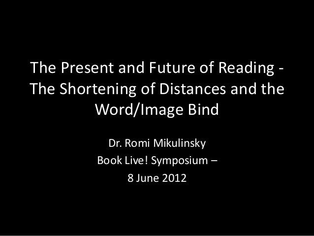 The Present and Future of Reading -The Shortening of Distances and the        Word/Image Bind           Dr. Romi Mikulinsk...