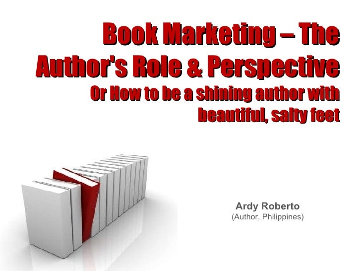 Book Marketing – The Author's Role & Perspective Or How to be a shining author with beautiful, salty feet Ardy Roberto (Au...