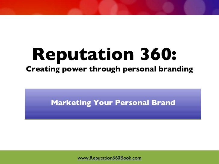 Reputation 360:  Creating power through personal branding <ul><li>Marketing Your Personal Brand </li></ul>www.Reputation36...