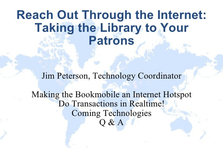 Reach Out Through the Internet: Taking the Library to Your Patrons Jim Peterson, Technology Coordinator Making the Bookmob...