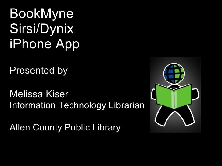 BookMyne Sirsi/Dynix  iPhone App Presented by  Melissa Kiser Information Technology Librarian Allen County Public Library