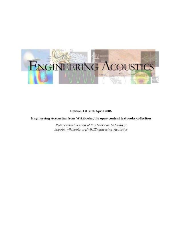 Edition 1.0 30th April 2006 Engineering Accoustics from Wikibooks, the open-content textbooks collection Note: current ver...