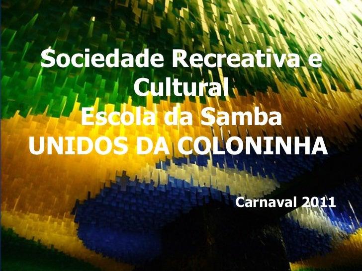<ul><li>Sociedade Recreativa e Cultural </li></ul><ul><li>Escola da Samba UNIDOS DA COLONINHA  </li></ul><ul><li>Carnaval ...