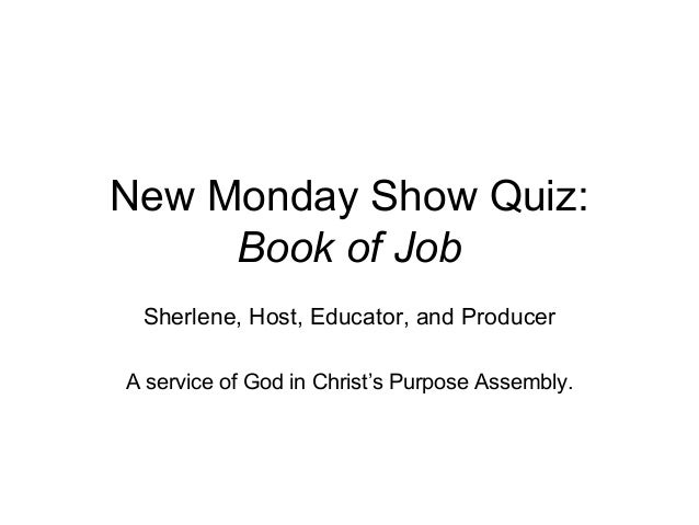New Monday Show Quiz: Book of Job Sherlene, Host, Educator, and Producer A service of God in Christ's Purpose Assembly.