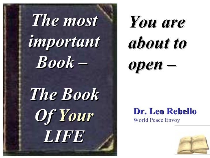 The most important Book –  The Book Of  Your  LIFE You are about to open – Dr. Leo Rebello World Peace Envoy