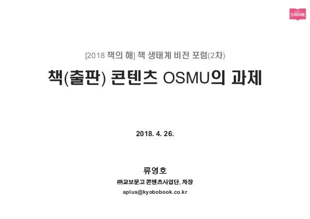 [2018 책의 해] 책 생태계 비전 포럼(2차) 책(출판) 콘텐츠 OSMU의 과제 2018. 4. 26. 류영호 ㈜교보문고 콘텐츠사업단, 차장 aplus@kyobobook.co.kr
