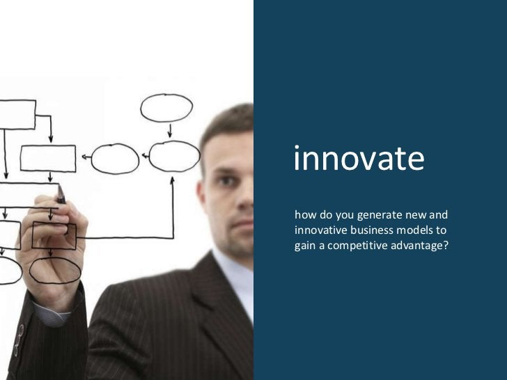 innovate how do you generate new and innovative business models to gain a competitive advantage?