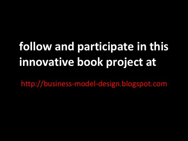 http://business-model-design.blogspot.com follow and participate in this innovative book project at