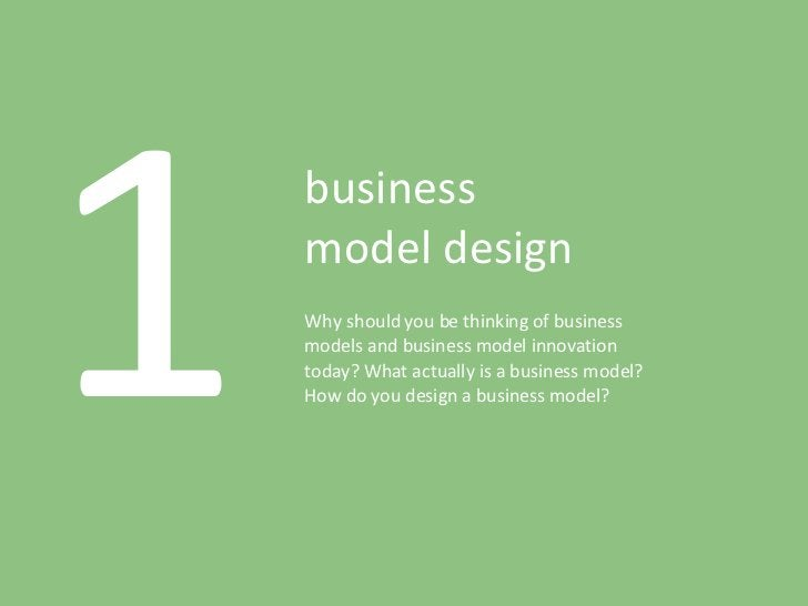 1 business model design Why should you be thinking of business models and business model innovation today? What actually i...