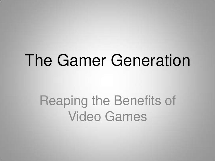The Gamer Generation Reaping the Benefits of     Video Games