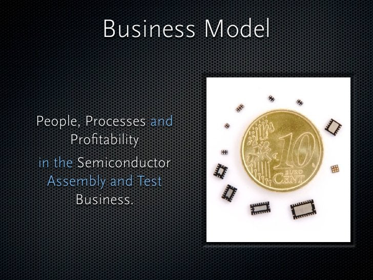 Business Model   People, Processes and       Profitability in the Semiconductor   Assembly and Test        Business.