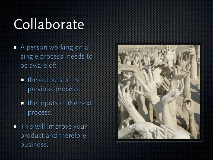 Collaborate  A person working on a  single process, needs to  be aware of:    the outputs of the    previous process.    t...
