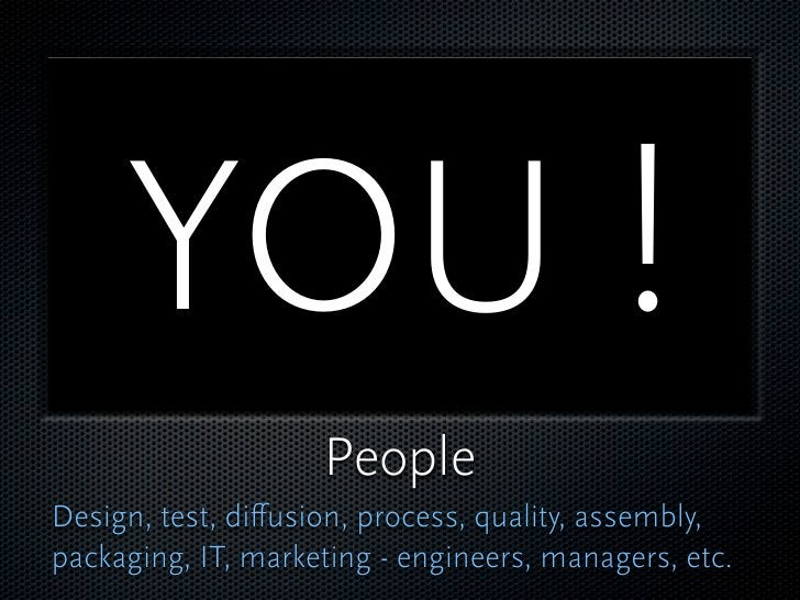 YOU !                     People Design, test, diffusion, process, quality, assembly, packaging, IT, marketing - engineers,...