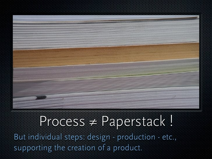Process ≠ Paperstack ! But individual steps: design - production - etc., supporting the creation of a product.