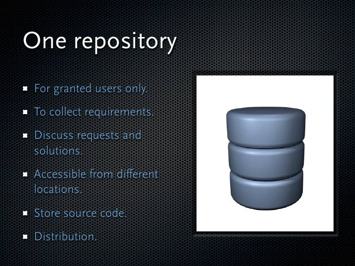 One repository  For granted users only.  To collect requirements.  Discuss requests and  solutions.  Accessible from differ...