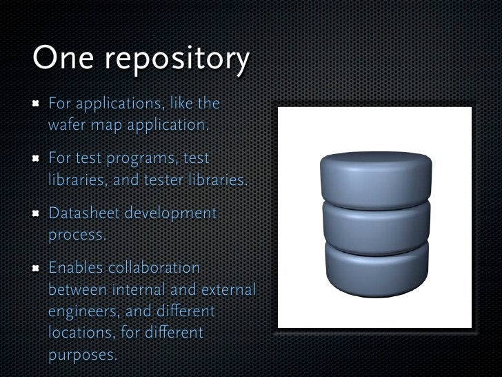 One repository  For applications, like the  wafer map application.  For test programs, test  libraries, and tester librari...