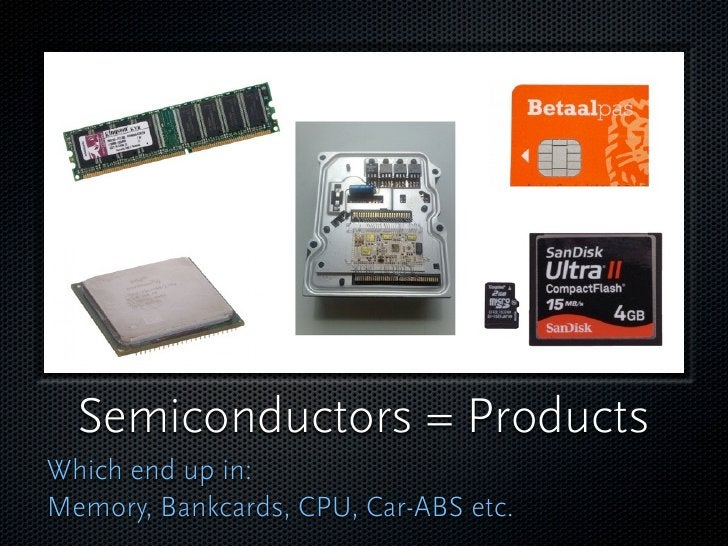 Semiconductors = Products Which end up in: Memory, Bankcards, CPU, Car-ABS etc.