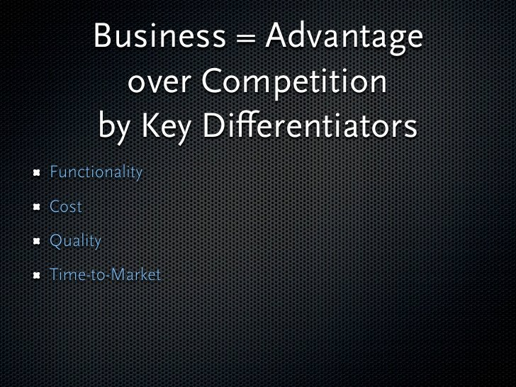 Business = Advantage          over Competition        by Key Differentiators Functionality Cost Quality Time-to-Market