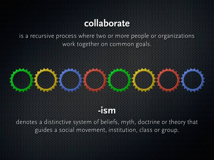 collaborate  is a recursive process where two or more people or organizations                   work together on common go...