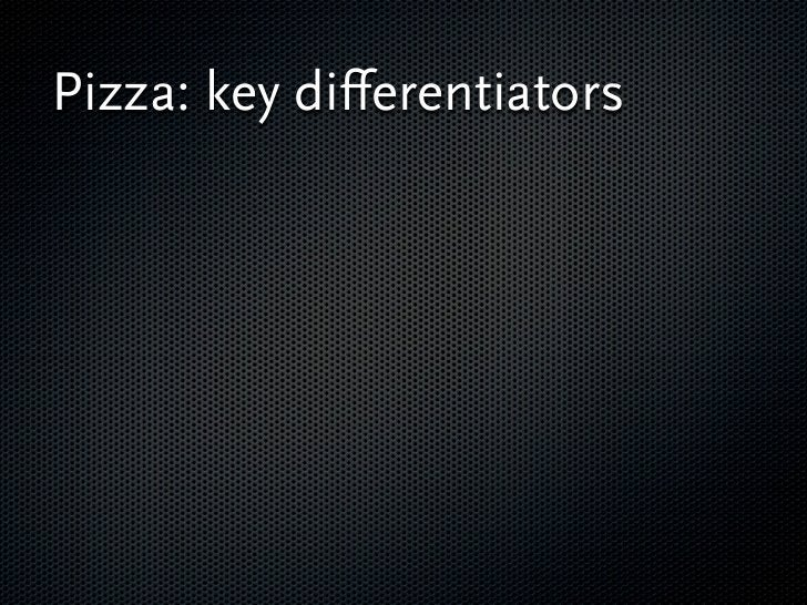 Pizza: key differentiators  Take care of the cost,  functionality, quality and  time to market.    Is it going to be a    '...