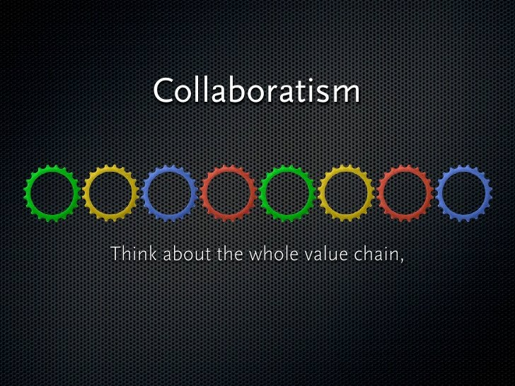 Collaboratism       Think about the whole value chain, who should do what, who is good in what!   These all create a profit...