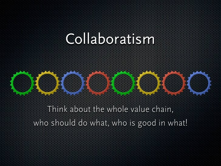Collaboratism        Think about the whole value chain, who should do what, who is good in what!   These all create a profi...