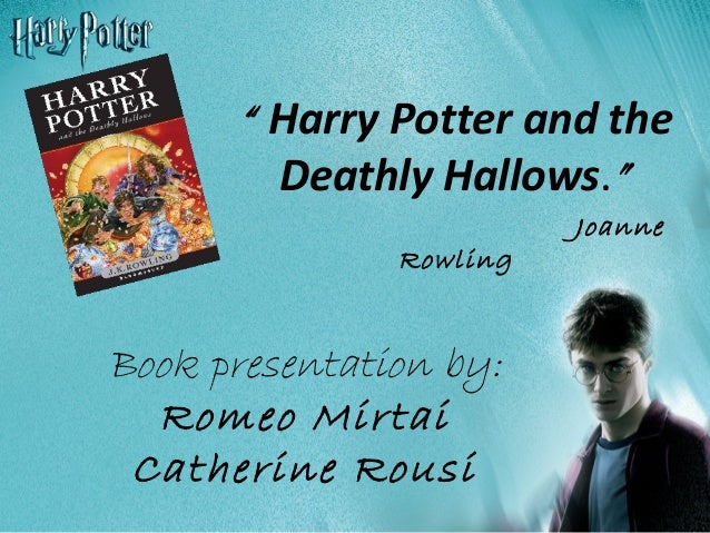"Book presentation by: Romeo Mirtai Catherine Rousi "" Harry Potter and the Deathly Hallows."" Joanne Rowling"