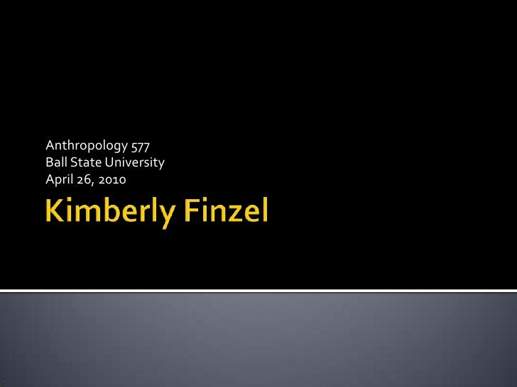 Kimberly Finzel<br />Anthropology 577<br />Ball State University<br />April 26, 2010<br />