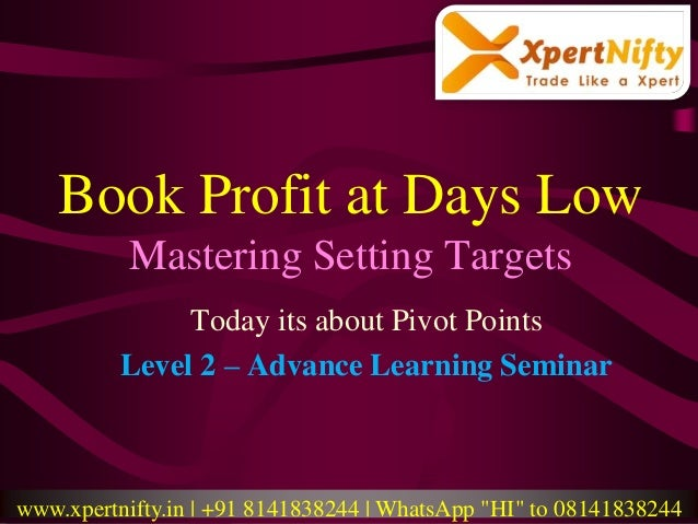 Book Profit at Days Low Mastering Setting Targets Today its about Pivot Points Level 2 – Advance Learning Seminar www.xper...
