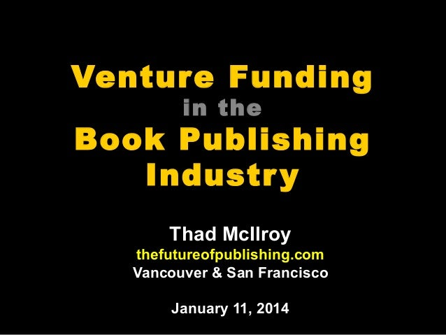 Venture Funding in the  Book Publishing Industr y Thad McIlroy thefutureofpublishing.com Vancouver & San Francisco January...