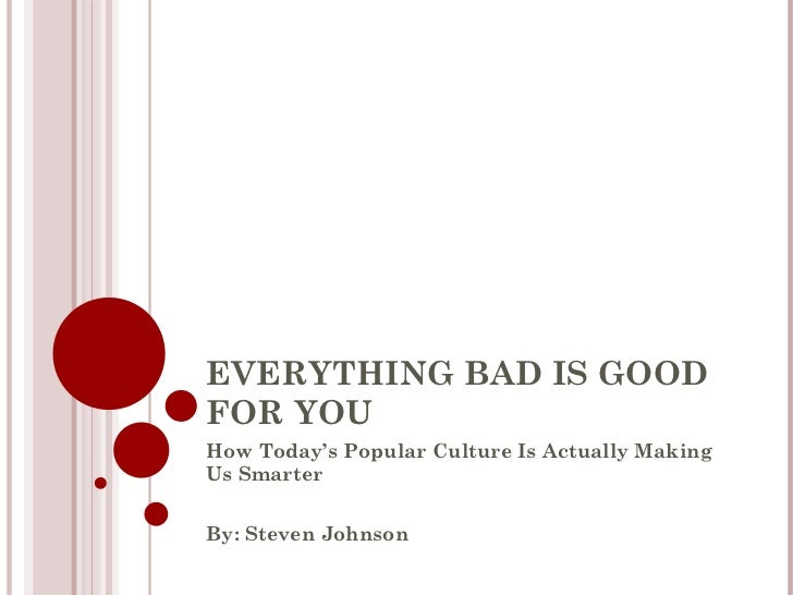 EVERYTHING BAD IS GOOD FOR YOU How Today's Popular Culture Is Actually Making Us Smarter By: Steven Johnson