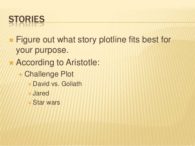 STORIES  Figure out what story plotline fits best for your purpose.  According to Aristotle:  Challenge Plot  David vs...