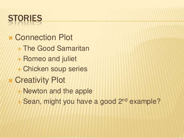 STORIES  Connection Plot  The Good Samaritan  Romeo and juliet  Chicken soup series  Creativity Plot  Newton and the...