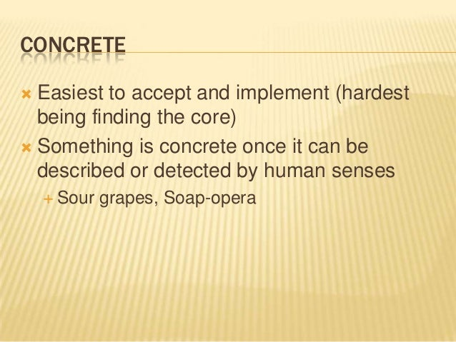 CONCRETE  Easiest to accept and implement (hardest being finding the core)  Something is concrete once it can be describ...