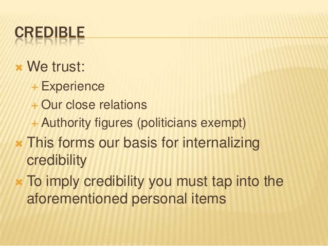 CREDIBLE  We trust:  Experience  Our close relations  Authority figures (politicians exempt)  This forms our basis fo...