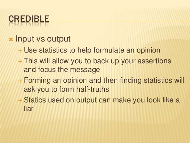 CREDIBLE  Input vs output  Use statistics to help formulate an opinion  This will allow you to back up your assertions ...