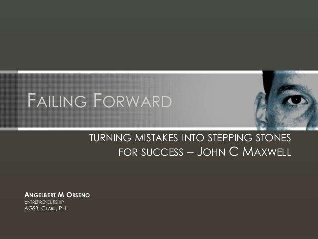 FAILING FORWARD TURNING MISTAKES INTO STEPPING STONES FOR SUCCESS – JOHN C MAXWELL ANGELBERT M ORSENO ENTREPRENEURSHIP AGS...