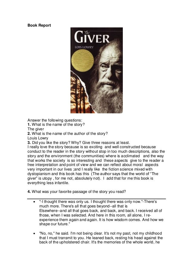 Book Report Answer the following questions: 1. What is the name of the story? The giver 2. What is the name of the author ...