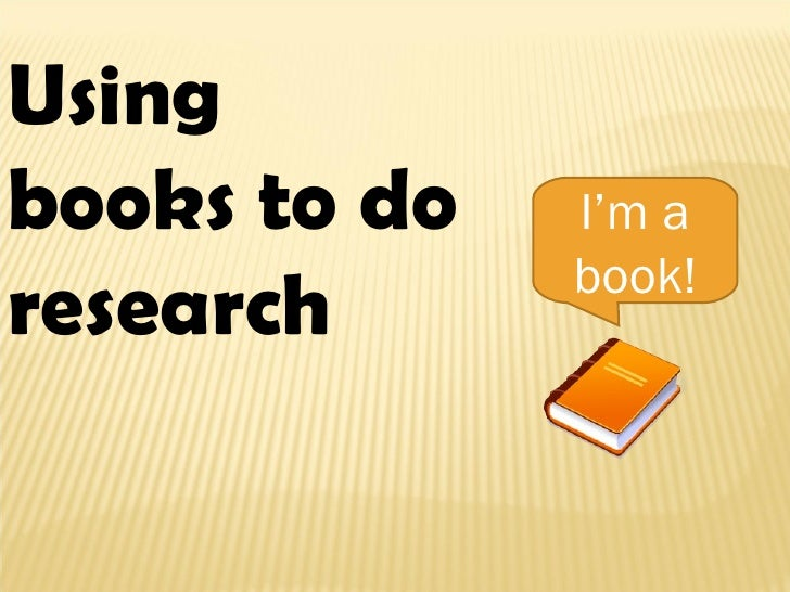 Using books to do research I'm a book!