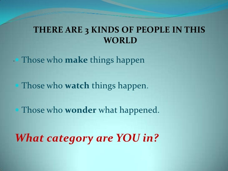 THERE ARE 3 KINDS OF PEOPLE IN THIS<br /> WORLD<br />Those who make things happen<br />Those who watch things happen. <br ...