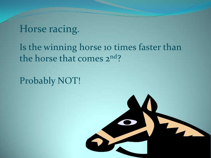 Horse racing.<br />Is the winning horse 10 times faster than<br />the horse that comes 2nd?<br />Probably NOT! <br />
