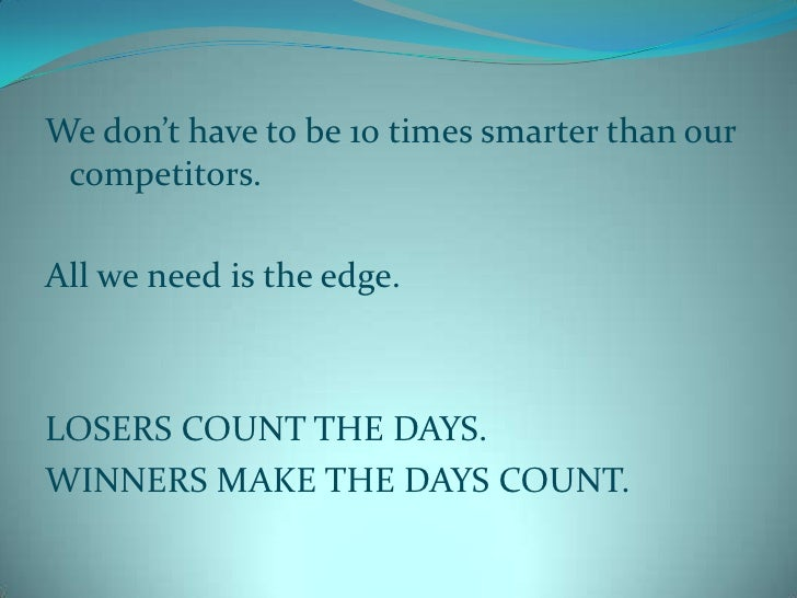 We don't have to be 10 times smarter than our competitors.<br />All we need is the edge.<br />LOSERS COUNT THE DAYS.<br />...