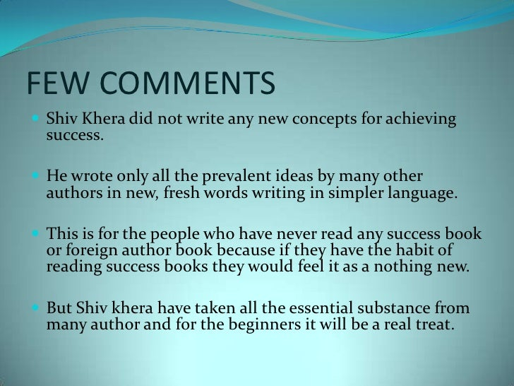 FEW COMMENTS<br />ShivKhera did not write any new concepts for achieving success. <br />He wrote only all the prevalent id...