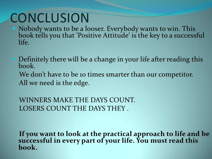 CONCLUSION<br />Nobody wants to be a looser. Everybody wants to win. This book tells you that 'Positive Attitude' is the k...
